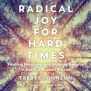Radical Joy for Hard Times - Finding Meaning and Making Beauty in Earth's Broken Places audiobook by Trebbe Johnson