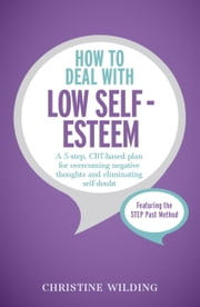 How to Deal with Low Self-Esteem - A 5-step, CBT-based plan for overcoming negative thoughts and eliminating self-doubt ebook by Christine Wilding