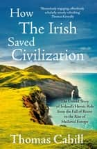 How The Irish Saved Civilization - The Untold Story of Ireland's Heroic Role from the Fall of Rome to the Rise of Medieval Europe ebook by Thomas Cahill
