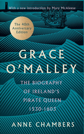 Grace O'Malley - The Biography of Ireland's Pirate Queen 1530–1603 with a Forward by Mary McAleese ebook by Anne Chambers