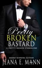 Pretty Broken Bastard - A Standalone Novel ebook by Jeana E. Mann