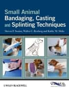 Small Animal Bandaging, Casting, and Splinting Techniques ebook by Steven F. Swaim,Walter C. Renberg,Kathy M. Shike
