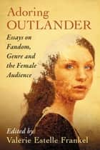 Adoring Outlander - Essays on Fandom, Genre and the Female Audience ebook by Valerie Estelle Frankel