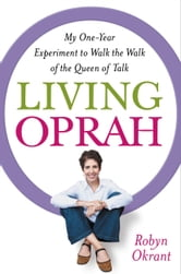 Living Oprah - My One-Year Experiment to Walk the Walk of the Queen of Talk ebook by Robyn Okrant