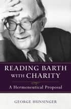 Reading Barth with Charity - A Hermeneutical Proposal ebook by George Hunsinger