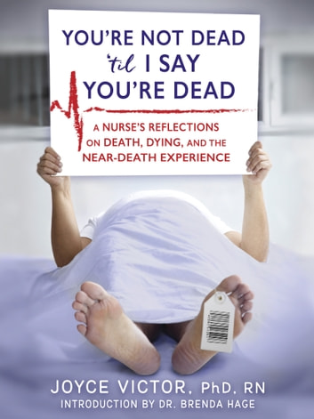 YOU'RE NOT DEAD 'TIL I SAY YOU'RE DEAD - A Nurse's Reflections on Death, Dying, and the Near-Death Experience ebook by Joyce Victor PhD RN