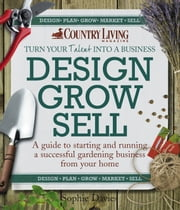 Design Grow Sell - A guide to starting and running a successful gardening business from your home ebook by Sophie Davies
