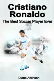 Cristiano Ronaldo: The Best Soccer Player Ever ebook by Diana Atkinson