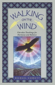 Walking on the Wind: Cherokee Teachings for Harmony and Balance - Cherokee Teachings for Harmony and Balance ebook by Michael Tlanusta Garrett