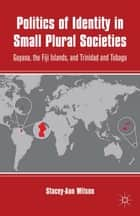 Politics of Identity in Small Plural Societies - Guyana, the Fiji Islands, and Trinidad and Tobago ebook by S. Wilson