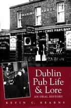 Dublin Pub Life and Lore – An Oral History of Dublin's Traditional Irish Pubs - The Recollections of Dublin's Publicans, Barmen and 'Regulars' ebook by Kevin C. Kearns, Ph.D.
