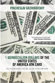 1 Quindecillion Dollars of The United States of America ATM CARD - One Trillion Dollars USA per one ton of The ATM CARD ebook by Vyacheslav Grzhibovskiy