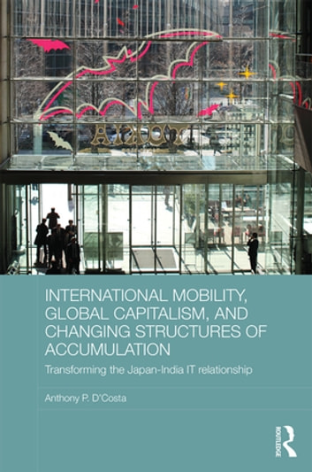 International Mobility, Global Capitalism, and Changing Structures of Accumulation - Transforming the Japan-India IT Relationship ebook by Anthony P. D'Costa