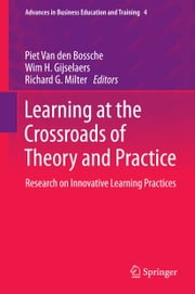 Learning at the Crossroads of Theory and Practice - Research on Innovative Learning Practices ebook by Piet Van den Bossche,Wim H. Gijselaers,Richard G. Milter