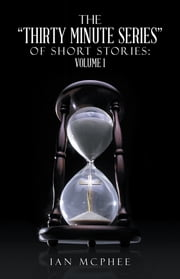 "The ""Thirty Minute Series"" of Short Stories: - Volume 1 ebook by Ian McPhee"