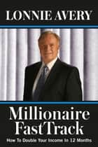 Millionaire FastTrack - How To Double Your Income In 12 Months ebook by Lonnie Avery