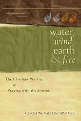 Water, Wind, Earth, and Fire - The Christian Practice of Praying with the Elements ebook by Christine Valters Paintner