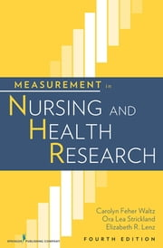 Measurement in Nursing and Health Research - Fourth Edition ebook by Dr. Carolyn Waltz, PhD, RN, FAAN,Dr. Ora Lea Strickland, PhD, RN, FAAN,Dr. Elizabeth Lenz, PhD, RN, FAAN