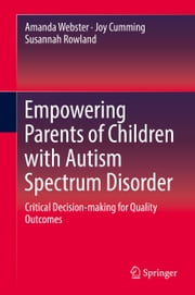 Empowering Parents of Children with Autism Spectrum Disorder - Critical Decision-making for Quality Outcomes ebook by Amanda Webster,Joy Cumming,Susannah Rowland