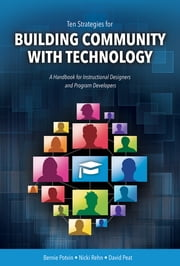 Ten Strategies for Building Community with Technology - A Handbook for Instructional Designers and Program Developers ebook by Bernie Potvin, PhD,Nicki Rehn, MEd,David Peat, PhD