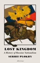 Lost Kingdom - A History of Russian Nationalism from Ivan the Great to Vladimir Putin ebook by Serhii Plokhy