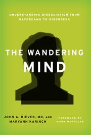 The Wandering Mind - Understanding Dissociation from Daydreams to Disorders ebook by M. A. D. Biever,Maryann Karinch,Mark Whitacre