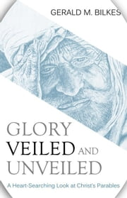 Glory Veiled & Unveiled - A Heart-Searching Look at Christ's Parables ebook by Bilkes, Gerald M.