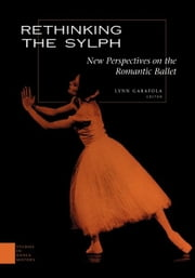 Rethinking the Sylph - New Perspectives on the Romantic Ballet ebook by Lynn Garafola