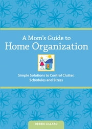 A Mom's Guide to Home Organization - Simple Solutions to Control Clutter, Schedules and Stress ebook by Debbie Lillard