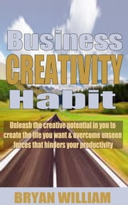 Business creativity habits: Unleash the creative potential in you to create the life you want and overcome unseen forces that hinders your productivity