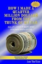 How I Made a Quarter Million Dollar$ From the Trunk of My Car: Real-Life Lessons on Making Money, Entrepreneurship & Success ebook by James Bird Guess