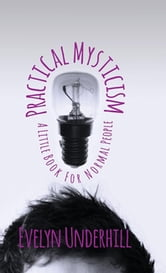 Practical Mysticism - A Little Book for Normal People ebook by Evelyn Underhill