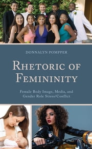 Rhetoric of Femininity - Female Body Image, Media, and Gender Role Stress/Conflict ebook by Donnalyn Pompper