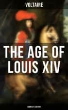 The Age Of Louis XIV (Complete Edition) ebook by Voltaire, William F. Fleming