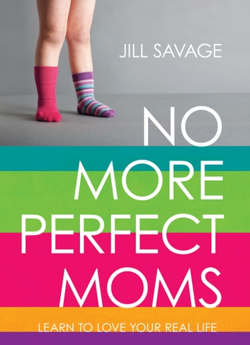 No More Perfect Moms - Learn to Love Your Real Life ebook by Jill Savage