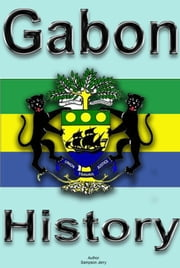 History and Culture of Gabon, Republic of Gabon. Gabon - History, Culture, People and Ethnic groups in Gabon. Government, Industry, Economy, Religion and Tourism in Gabon ebook by Sampson Jerry