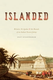 Islanded - Britain, Sri Lanka, and the Bounds of an Indian Ocean Colony ebook by Sujit Sivasundaram