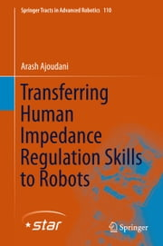 Transferring Human Impedance Regulation Skills to Robots ebook by Arash Ajoudani
