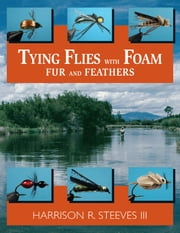 Tying Flies with Foam, Fur, and Feathers ebook by Harrison R. Steeves III