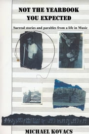 Not the Yearbook You Expected - Surreal stories and parables from a life in Music ebook by Michael Kovacs