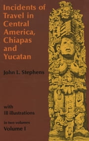 Incidents of Travel in Central America, Chiapas, and Yucatan, Volume I ebook by John L. Stephens