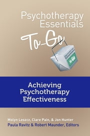 Psychotherapy Essentials To Go: Achieving Psychotherapy Effectiveness ebook by Molyn Leszcz,Jon Hunter,Paula Ravitz,Robert Maunder,Paula Ravitz,Robert Maunder,Clare Pain, M.D.
