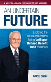 An uncertain future - Exploring the issues and options facing UniSuper Defined Benefit fund members ebook by Daryl Dixon