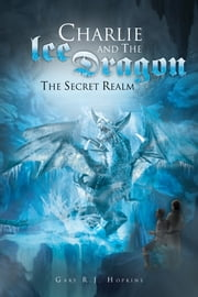 Charlie and the Ice Dragon - The Secret Realm ebook by Gary R.J. Hopkins