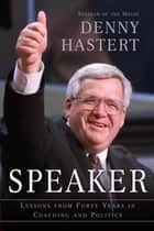 Speaker - Lessons from Forty Years in Coaching and Politics ebook by Dennis Hastert