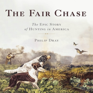 The Fair Chase - The Epic Story of Hunting in America audiobook by Philip Dray