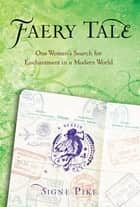 Faery Tale - One Woman's Search for Enchantment in a Modern World ebook by Signe Pike