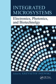 Integrated Microsystems: Electronics, Photonics, and Biotechnology ebook by Iniewski, Krzysztof