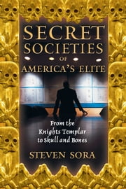 Secret Societies of America's Elite - From the Knights Templar to Skull and Bones ebook by Steven Sora