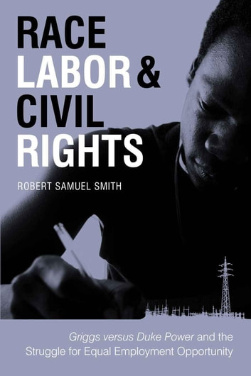 Race, Labor, and Civil Rights - Griggs versus Duke Power and the Struggle for Equal Employment Opportunity ebook by Robert Samuel Smith